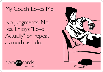 """My Couch Loves Me.   No judgments. No lies. Enjoys """"Love Actually"""" on repeat as much as I do."""