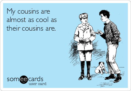 My cousins are almost as cool as their cousins are.