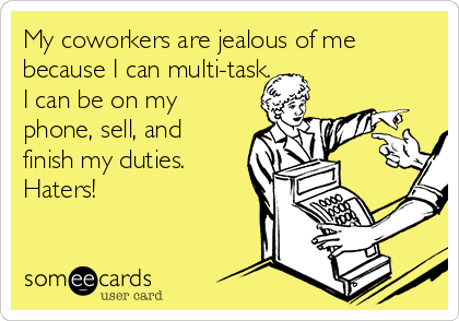 My coworkers are jealous of me because I can multi-task. I can be on my phone, sell, and finish my duties. Haters!