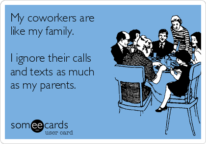 My coworkers are like my family.  I ignore their calls and texts as much as my parents.