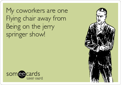 My coworkers are one Flying chair away from Being on the jerry springer show!