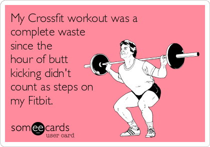My Crossfit workout was a complete waste since the hour of butt kicking didn't count as steps on my Fitbit.