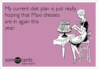 My current diet plan is just really hoping that Maxi dresses are in again this year.