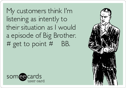 My customers think I'm  listening as intently to their situation as I would a episode of Big Brother. # get to point # ❤️ BB.