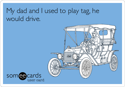 My dad and I used to play tag, he would drive.