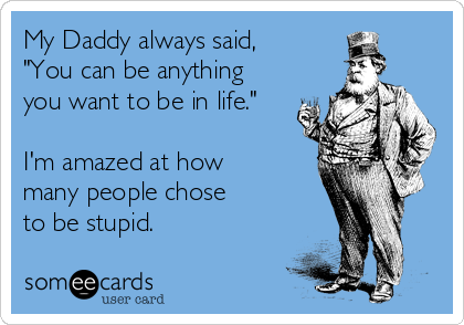 "My Daddy always said, ""You can be anything you want to be in life.""  I'm amazed at how many people chose to be stupid."