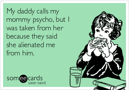 My daddy calls my mommy psycho, but I was taken from her because they said she alienated me from him.