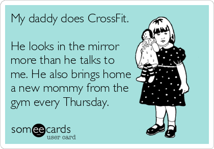 My daddy does CrossFit.  He looks in the mirror more than he talks to me. He also brings home a new mommy from the gym every Thursday.