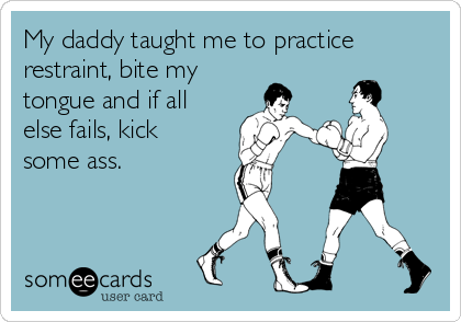 My daddy taught me to practice restraint, bite my  tongue and if all else fails, kick some ass.
