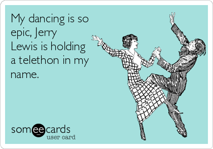 My dancing is so epic, Jerry Lewis is holding a telethon in my name.