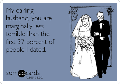 My darling husband, you are marginally less terrible than the first 37 percent of people I dated.