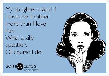 My daughter asked if I love her brother more than I love her. What a silly question.  Of course I do.