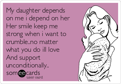 My daughter depends on me i depend on her Her smile keep me strong when i want to crumble..no matter what you do ill love And support unconditionally..