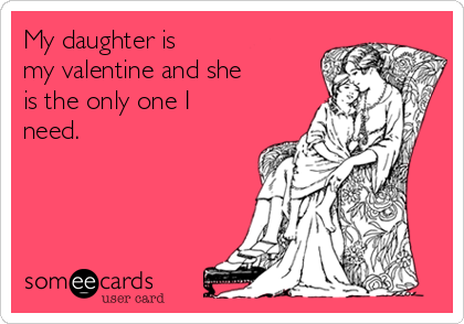 my daughter is my valentine and she is the only one i need