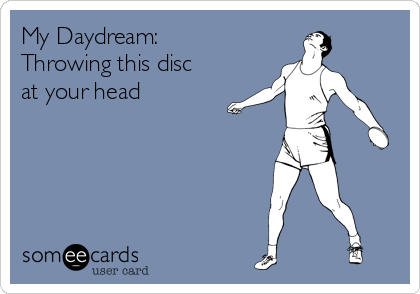 My Daydream: Throwing this disc at your head