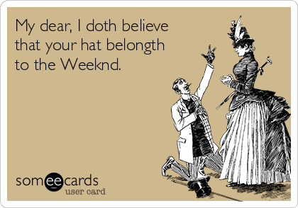 My dear, I doth believe that your hat belongth to the Weeknd.