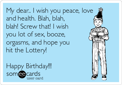 My dear.. I wish you peace, love and health. Blah, blah, blah! Screw that! I wish you lot of sex, booze, orgasms, and hope you hit the Lottery!  Happy Birthday!!!