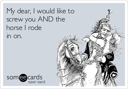My dear, I would like to screw you AND the horse I rode in on.
