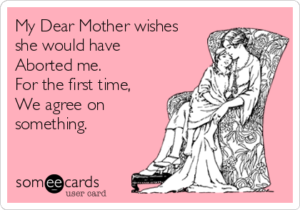 My Dear Mother wishes she would have Aborted me.  For the first time, We agree on something.