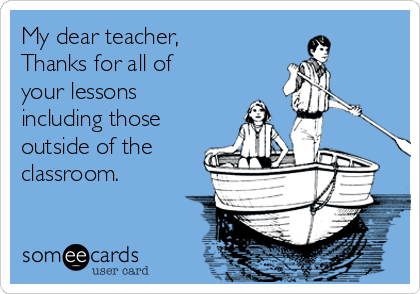My dear teacher, Thanks for all of your lessons including those outside of the classroom.