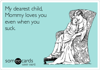 My dearest child, Mommy loves you even when you suck.