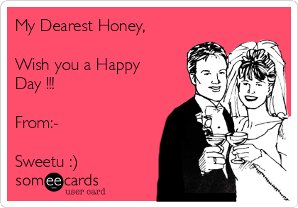My Dearest Honey,  Wish you a Happy Day !!!  From:-  Sweetu :)