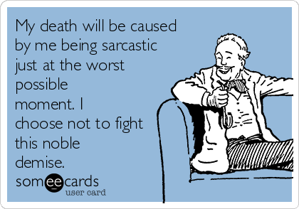 My death will be caused by me being sarcastic just at the worst possible moment. I choose not to fight this noble demise.