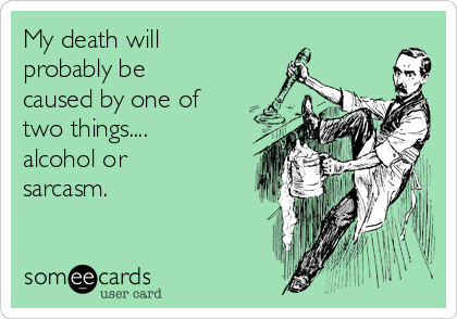 My death will probably be caused by one of two things....  alcohol or sarcasm.