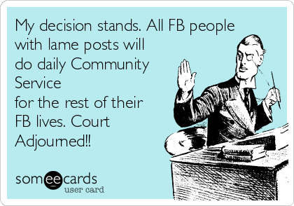 My decision stands. All FB people with lame posts will do daily Community Service  for the rest of their FB lives. Court Adjourned!!