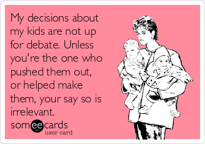 My decisions about my kids are not up for debate. Unless you're the one who pushed them out, or helped make them, your say so is irrelevant.