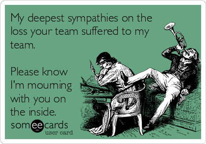 My deepest sympathies on the loss your team suffered to my team.  Please know I'm mourning with you on the inside.