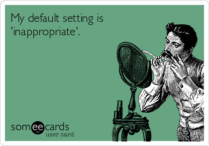 My default setting is 'inappropriate'.