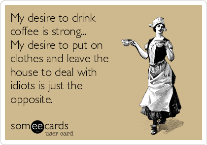 My desire to drink coffee is strong...  My desire to put on clothes and leave the house to deal with idiots is just the opposite.