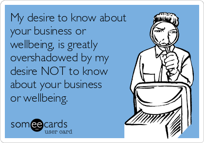 My desire to know about your business or wellbeing, is greatly overshadowed by my desire NOT to know about your business or wellbeing.