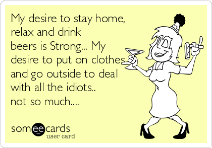My desire to stay home, relax and drink beers is Strong... My desire to put on clothes and go outside to deal with all the idiots..  not so much....