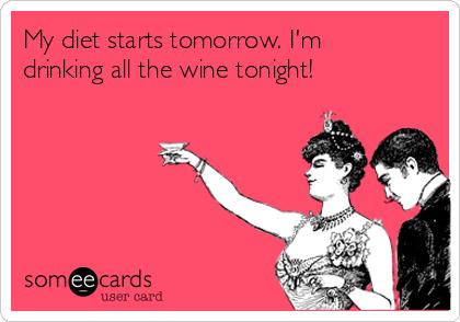 My diet starts tomorrow. I'm drinking all the wine tonight!