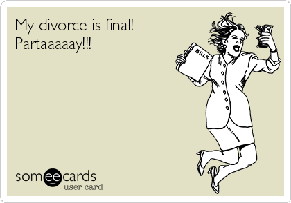 My divorce is final! Partaaaaay!!!