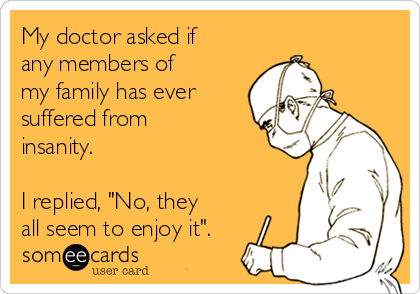 """My doctor asked if any members of my family has ever suffered from insanity.  I replied, """"No, they all seem to enjoy it""""."""