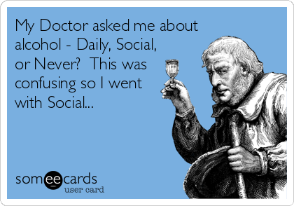 My Doctor asked me about alcohol - Daily, Social, or Never?  This was confusing so I went with Social...