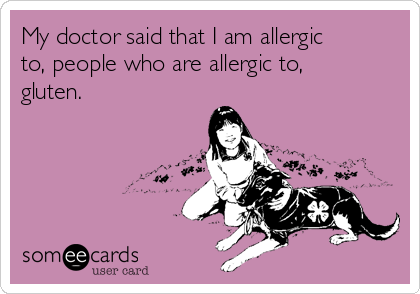 My doctor said that I am allergic to, people who are allergic to, gluten.