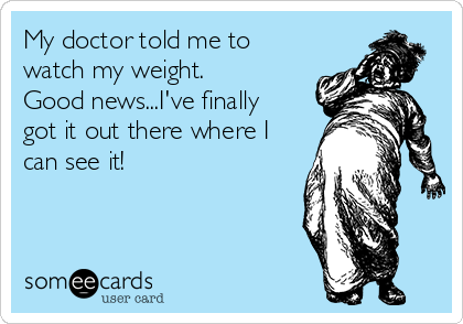 My doctor told me to watch my weight.  Good news...I've finally got it out there where I can see it!