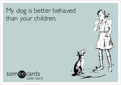 My dog is better behaved than your children.