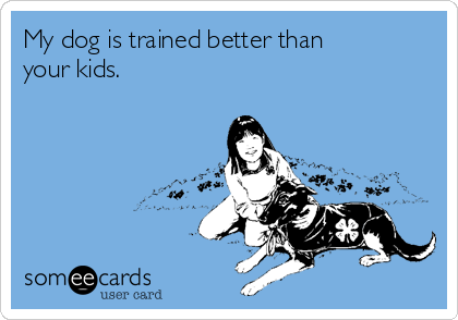My dog is trained better than your kids.