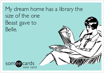 My dream home has a library the size of the one Beast gave to Belle.