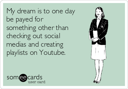My dream is to one day be payed for something other than checking out social medias and creating playlists on Youtube.
