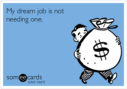 My dream job is not needing one.