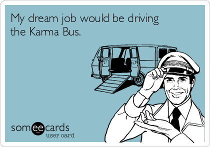 My dream job would be driving the Karma Bus.