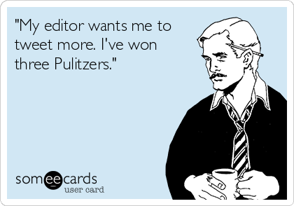 """""""My editor wants me to tweet more. I've won three Pulitzers."""""""