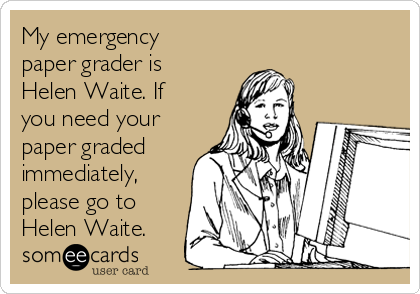 My emergency paper grader is Helen Waite. If you need your paper graded immediately, please go to Helen Waite.