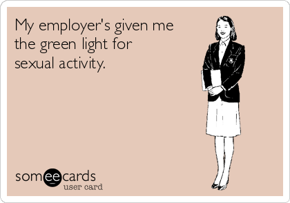 My employer's given me the green light for sexual activity.